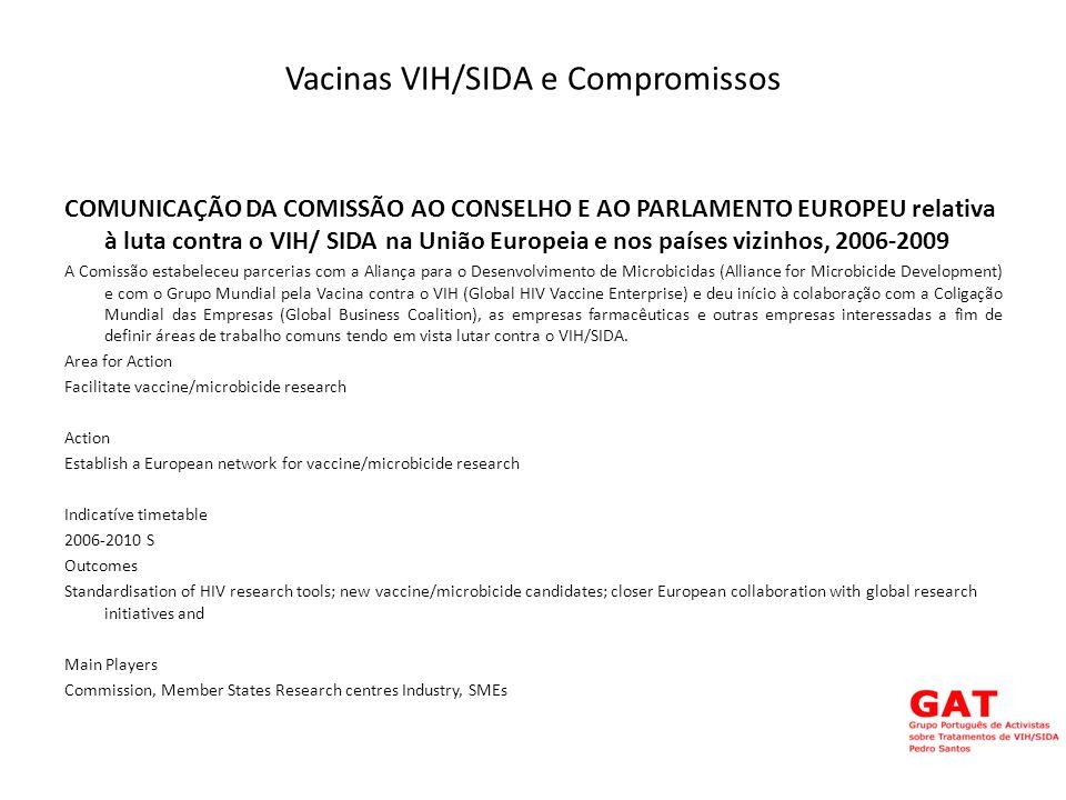 Vacinas VIH/SIDA e Compromissos COMUNICAÇÃO DA COMISSÃO AO CONSELHO E AO PARLAMENTO EUROPEU relativa à luta contra o VIH/ SIDA na União Europeia e nos países vizinhos, 2006-2009 A Comissão estabeleceu parcerias com a Aliança para o Desenvolvimento de Microbicidas (Alliance for Microbicide Development) e com o Grupo Mundial pela Vacina contra o VIH (Global HIV Vaccine Enterprise) e deu início à colaboração com a Coligação Mundial das Empresas (Global Business Coalition), as empresas farmacêuticas e outras empresas interessadas a fim de definir áreas de trabalho comuns tendo em vista lutar contra o VIH/SIDA.