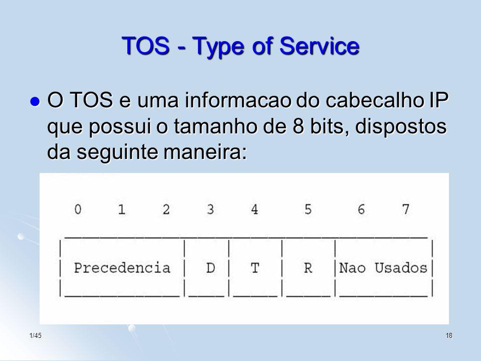 1/4518 TOS - Type of Service O TOS e uma informacao do cabecalho IP que possui o tamanho de 8 bits, dispostos da seguinte maneira: O TOS e uma informa