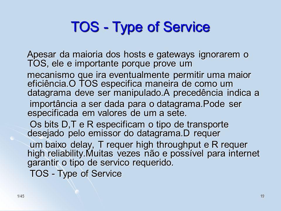 1/4519 TOS - Type of Service Apesar da maioria dos hosts e gateways ignorarem o TOS, ele e importante porque prove um Apesar da maioria dos hosts e ga