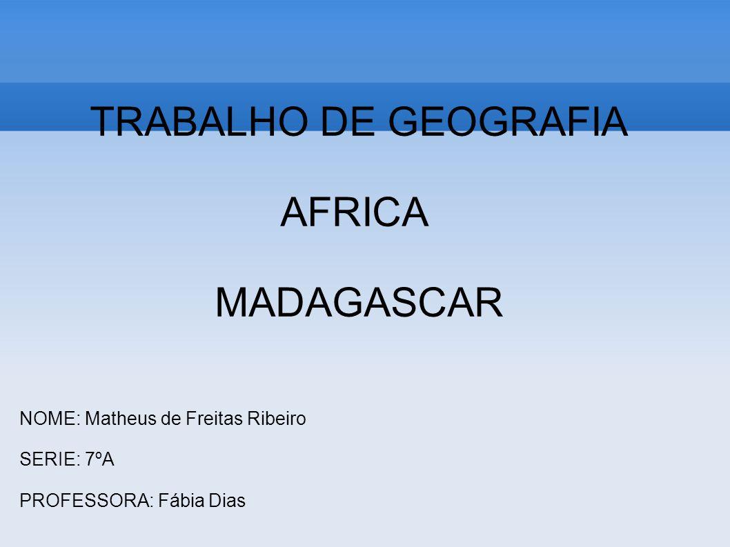 TRABALHO DE GEOGRAFIA AFRICA MADAGASCAR NOME: Matheus de Freitas Ribeiro SERIE: 7ºA PROFESSORA: Fábia Dias