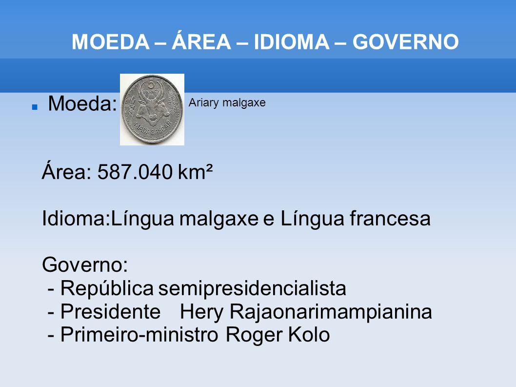 MOEDA – ÁREA – IDIOMA – GOVERNO Moeda: Ariary malgaxe Área: 587.040 km² Idioma:Língua malgaxe e Língua francesa Governo: - República semipresidenciali