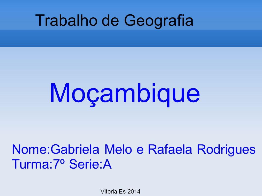 Trabalho de Geografia Vitoria,Es 2014 Moçambique Nome:Gabriela Melo e Rafaela Rodrigues Turma:7º Serie:A