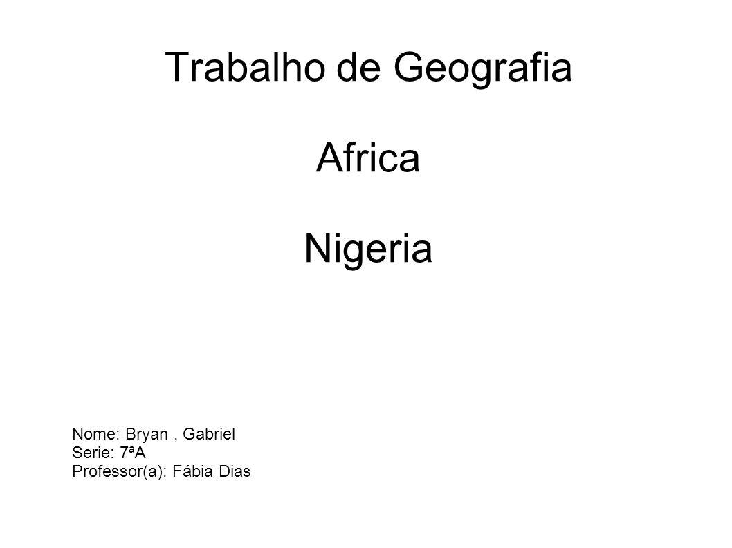 Trabalho de Geografia Africa Nigeria Nome: Bryan, Gabriel Serie: 7ªA Professor(a): Fábia Dias