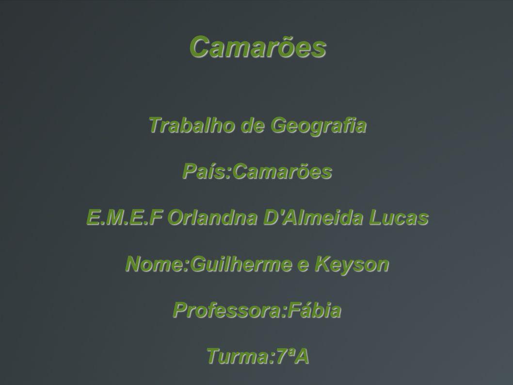 Camarões Trabalho de Geografia País:Camarões E.M.E.F Orlandna D'Almeida Lucas Nome:Guilherme e Keyson Professora:Fábia Turma:7ªA
