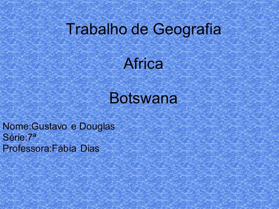 Trabalho de Geografia Africa Botswana Nome:Gustavo e Douglas Série:7ª Professora:Fábia Dias