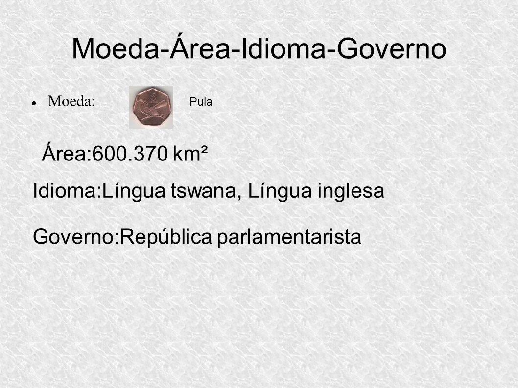 Moeda-Área-Idioma-Governo Moeda: Pula Área:600.370 km² Idioma:Língua tswana, Língua inglesa Governo:República parlamentarista