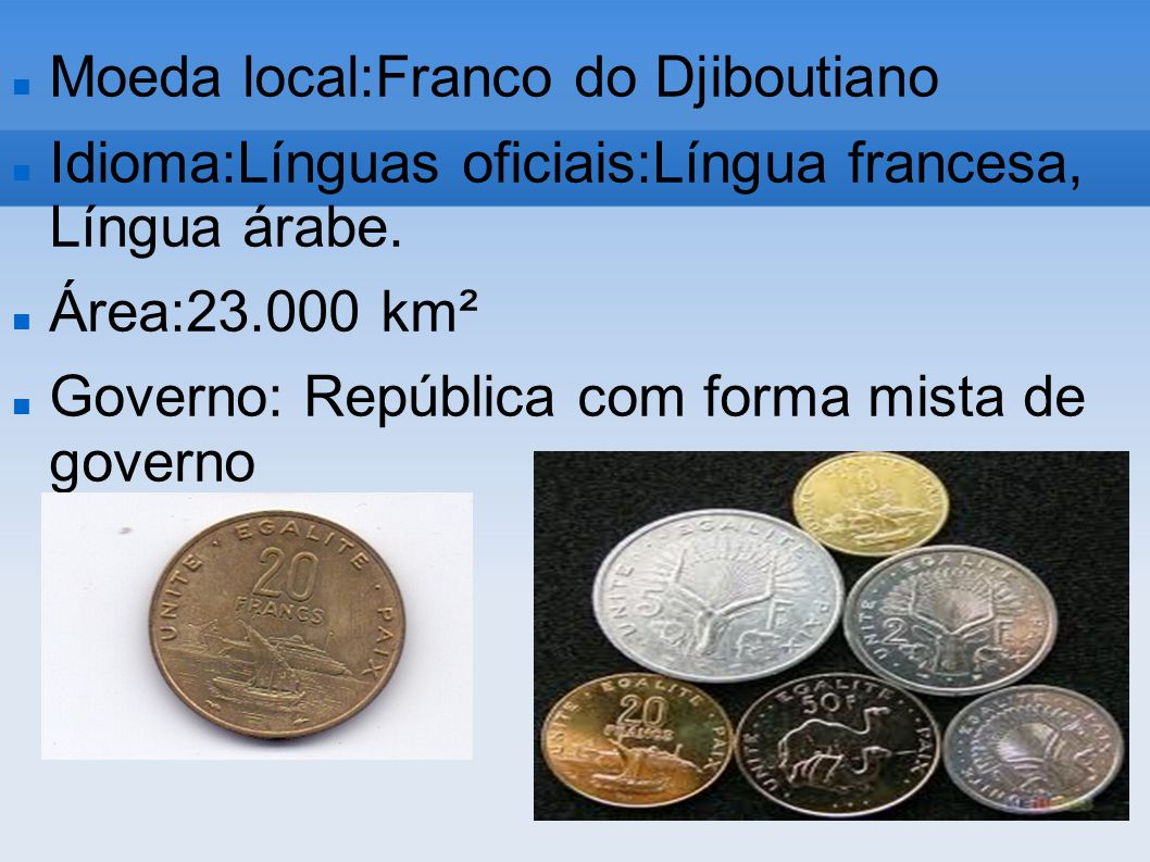 Moeda local:Franco do Djiboutiano Idioma:Línguas oficiais:Língua francesa, Língua árabe. Área:23.000 km² Governo: República com forma mista de governo