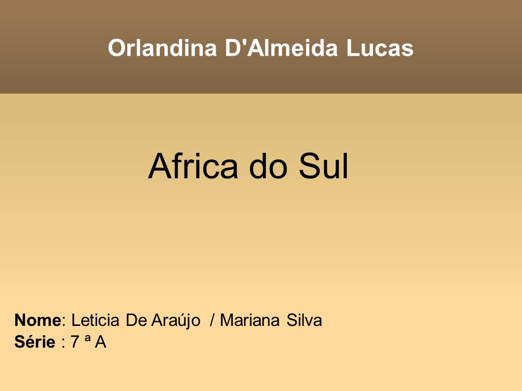Orlandina D'Almeida Lucas Nome: Leticia De Araújo / Mariana Silva Série : 7 ª A Africa do Sul