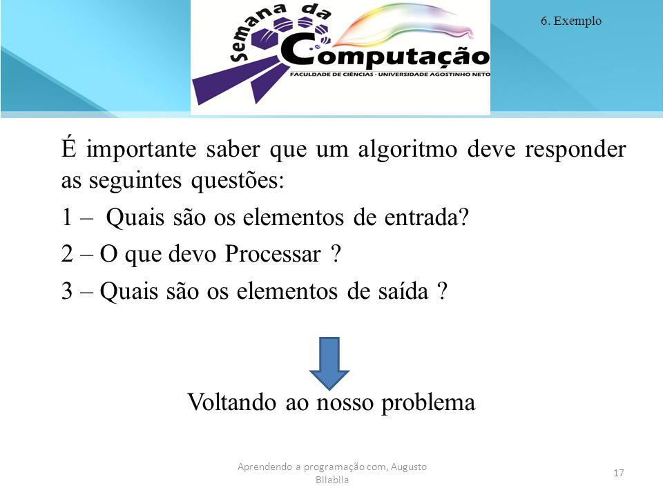 17 É importante saber que um algoritmo deve responder as seguintes questões: 1 – Quais são os elementos de entrada? 2 – O que devo Processar ? 3 – Qua