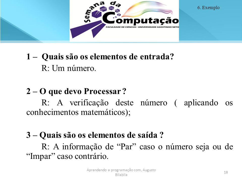 18 Aprendendo a programação com, Augusto Bilabila 6. Exemplo 1 – Quais são os elementos de entrada? R: Um número. 2 – O que devo Processar ? R: A veri