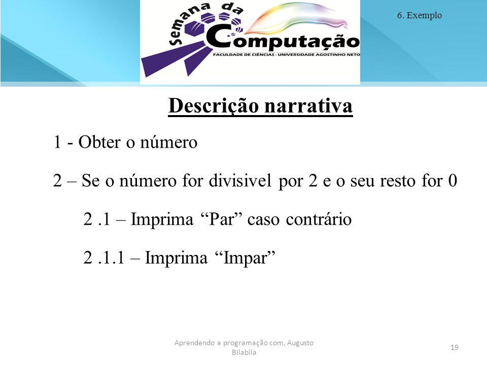 19 Aprendendo a programação com, Augusto Bilabila Descrição narrativa 1 - Obter o número 2 – Se o número for divisivel por 2 e o seu resto for 0 2.1 –