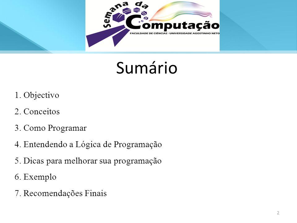 Sumário 1. Objectivo 2. Conceitos 3. Como Programar 4. Entendendo a Lógica de Programação 5. Dicas para melhorar sua programação 6. Exemplo 7. Recomen