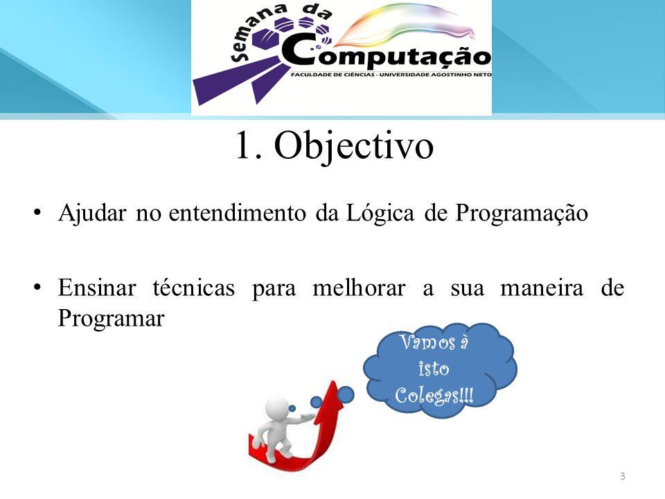 Ajudar no entendimento da Lógica de Programação Ensinar técnicas para melhorar a sua maneira de Programar 1. Objectivo Vamos à isto Colegas!!! 3