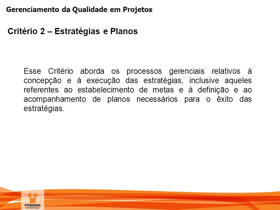 Gerenciamento da Qualidade em Projetos Critério 2 – Estratégias e Planos Esse Critério aborda os processos gerenciais relativos à concepção e à execuç