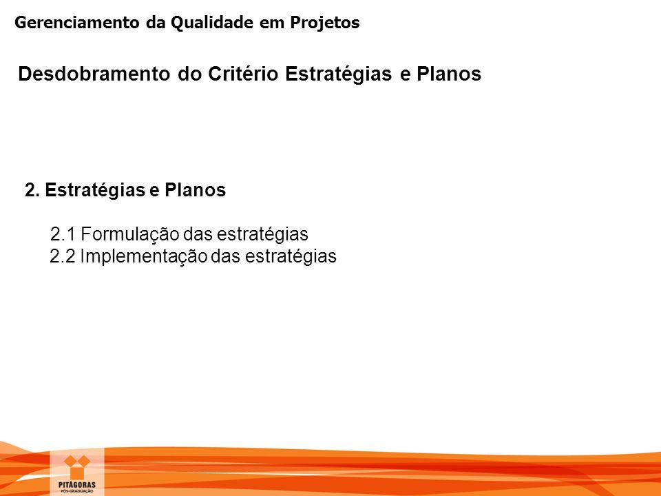 Gerenciamento da Qualidade em Projetos Desdobramento do Critério Estratégias e Planos 2. Estratégias e Planos 2.1 Formulação das estratégias 2.2 Imple
