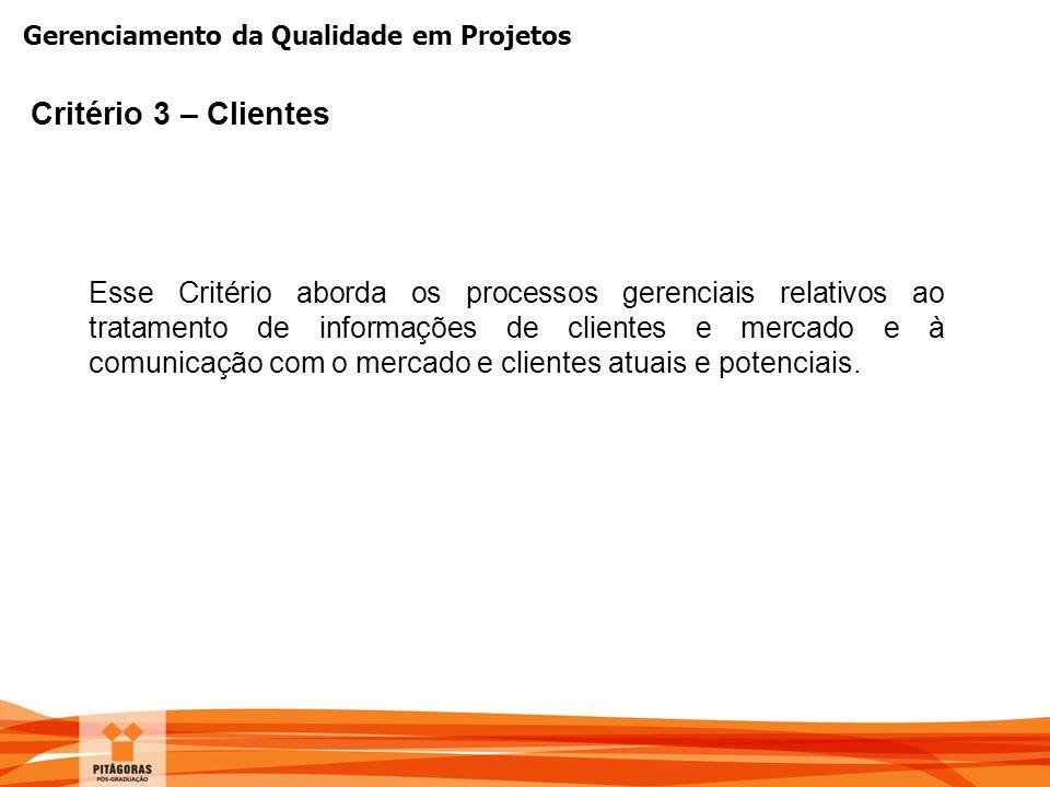 Gerenciamento da Qualidade em Projetos Critério 3 – Clientes Esse Critério aborda os processos gerenciais relativos ao tratamento de informações de cl