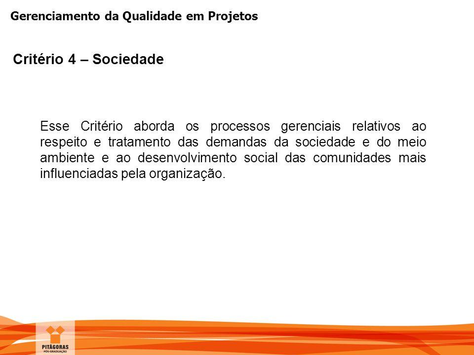 Gerenciamento da Qualidade em Projetos Critério 4 – Sociedade Esse Critério aborda os processos gerenciais relativos ao respeito e tratamento das dema