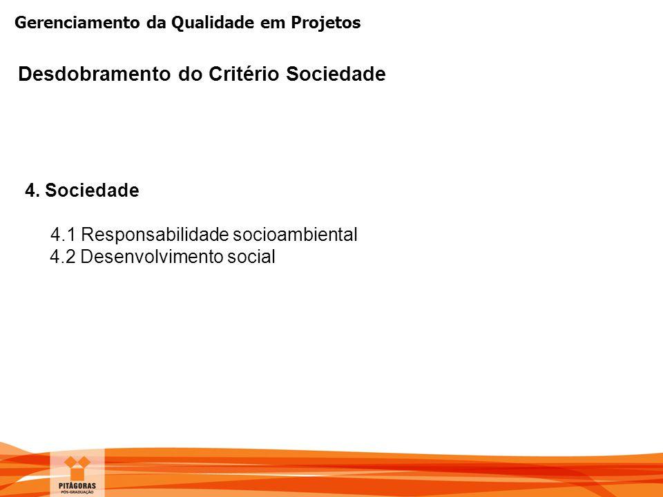 Gerenciamento da Qualidade em Projetos Desdobramento do Critério Sociedade 4. Sociedade 4.1 Responsabilidade socioambiental 4.2 Desenvolvimento social