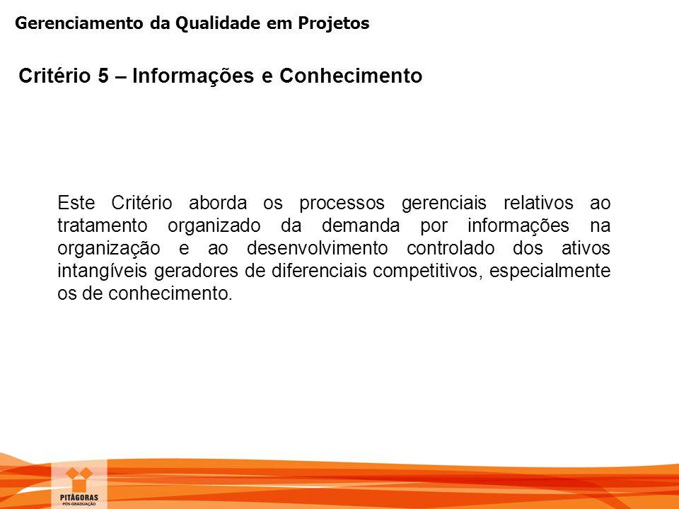 Gerenciamento da Qualidade em Projetos Critério 5 – Informações e Conhecimento Este Critério aborda os processos gerenciais relativos ao tratamento or