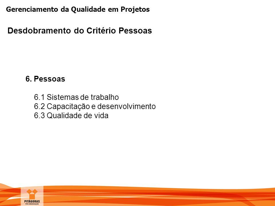 Gerenciamento da Qualidade em Projetos Desdobramento do Critério Pessoas 6. Pessoas 6.1 Sistemas de trabalho 6.2 Capacitação e desenvolvimento 6.3 Qua