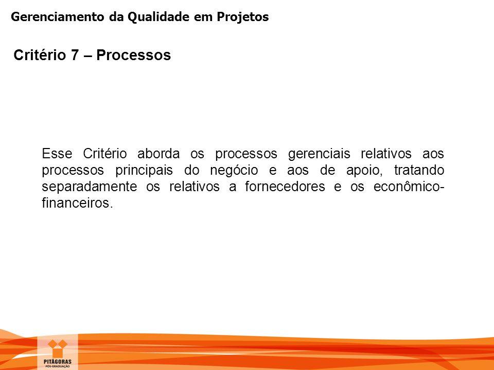 Gerenciamento da Qualidade em Projetos Critério 7 – Processos Esse Critério aborda os processos gerenciais relativos aos processos principais do negóc