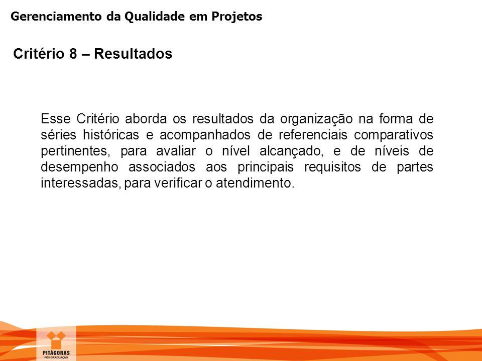 Gerenciamento da Qualidade em Projetos Critério 8 – Resultados Esse Critério aborda os resultados da organização na forma de séries históricas e acomp