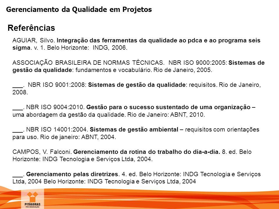 Gerenciamento da Qualidade em Projetos Referências AGUIAR, Silvo. Integração das ferramentas da qualidade ao pdca e ao programa seis sigma. v. 1. Belo