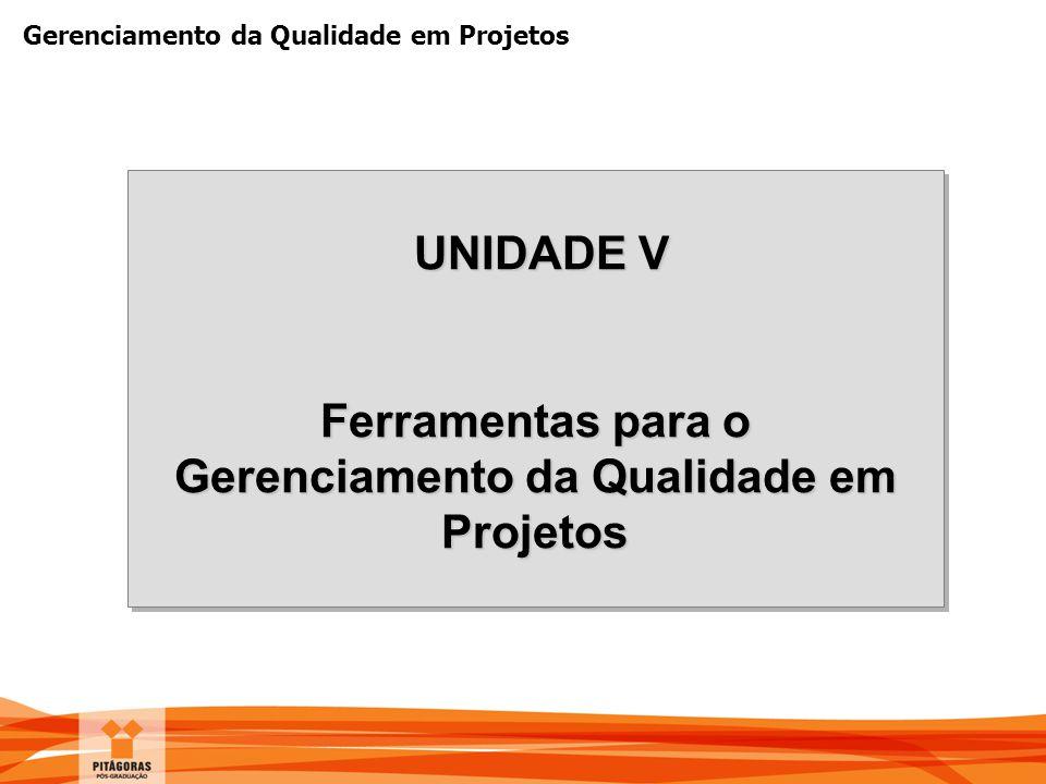 Gerenciamento da Qualidade em Projetos UNIDADE V UNIDADE V Ferramentas para o Gerenciamento da Qualidade em Projetos