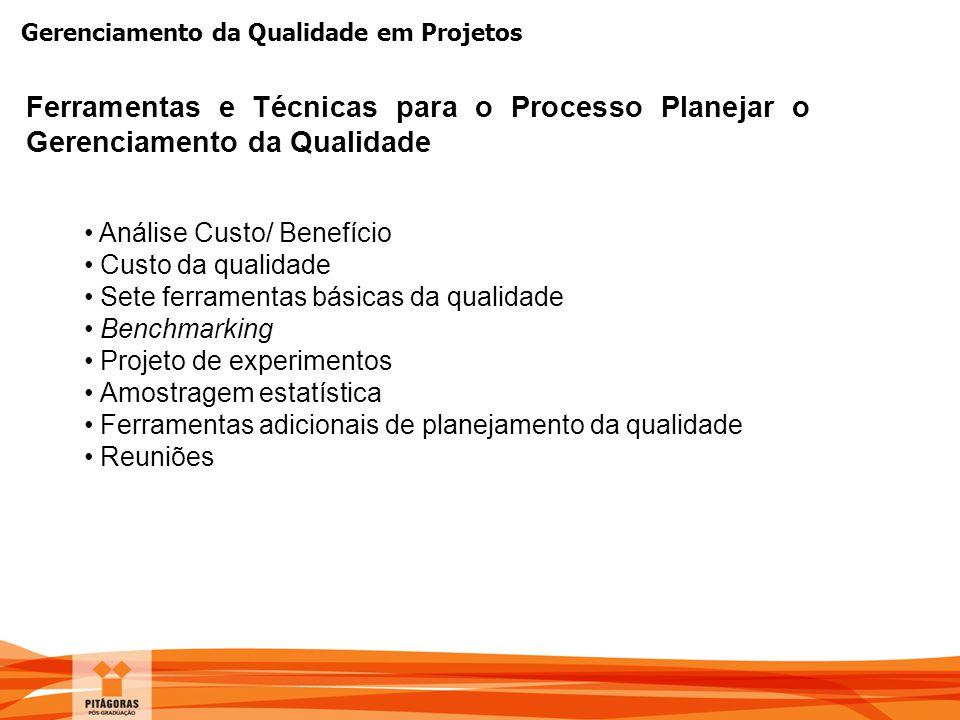 Gerenciamento da Qualidade em Projetos Análise Custo/ Benefício Custo da qualidade Sete ferramentas básicas da qualidade Benchmarking Projeto de exper