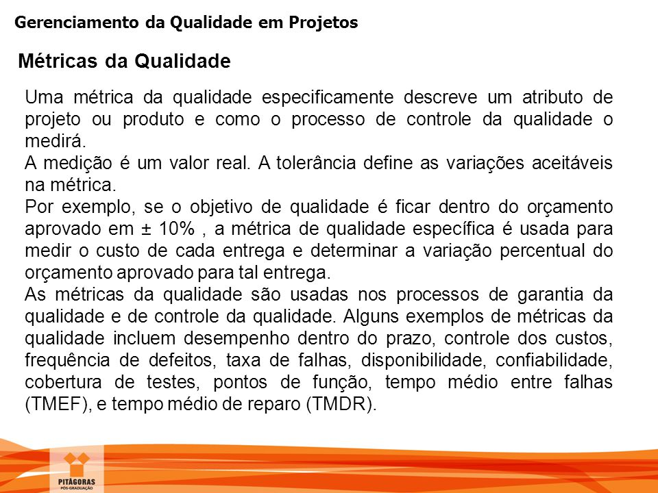 Gerenciamento da Qualidade em Projetos Métricas da Qualidade Uma métrica da qualidade especificamente descreve um atributo de projeto ou produto e com