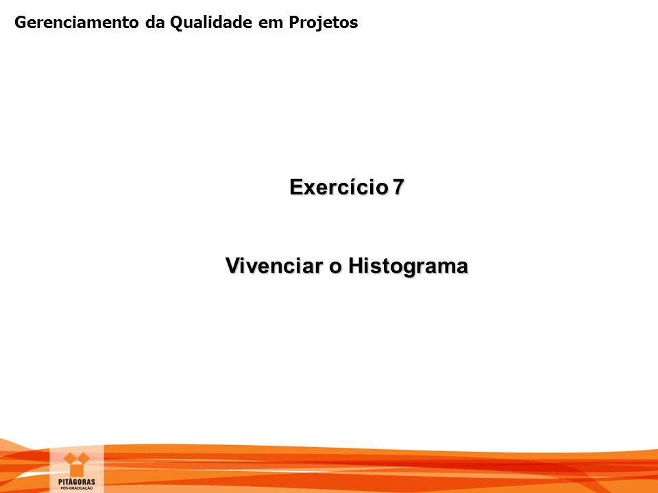 Gerenciamento da Qualidade em Projetos Exercício 7 Vivenciar o Histograma