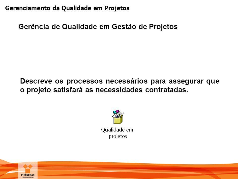 Gerenciamento da Qualidade em Projetos Descreve os processos necessários para assegurar que o projeto satisfará as necessidades contratadas. Gerência