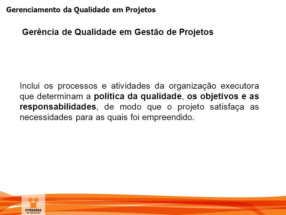 Gerenciamento da Qualidade em Projetos Inclui os processos e atividades da organização executora que determinam a política da qualidade, os objetivos