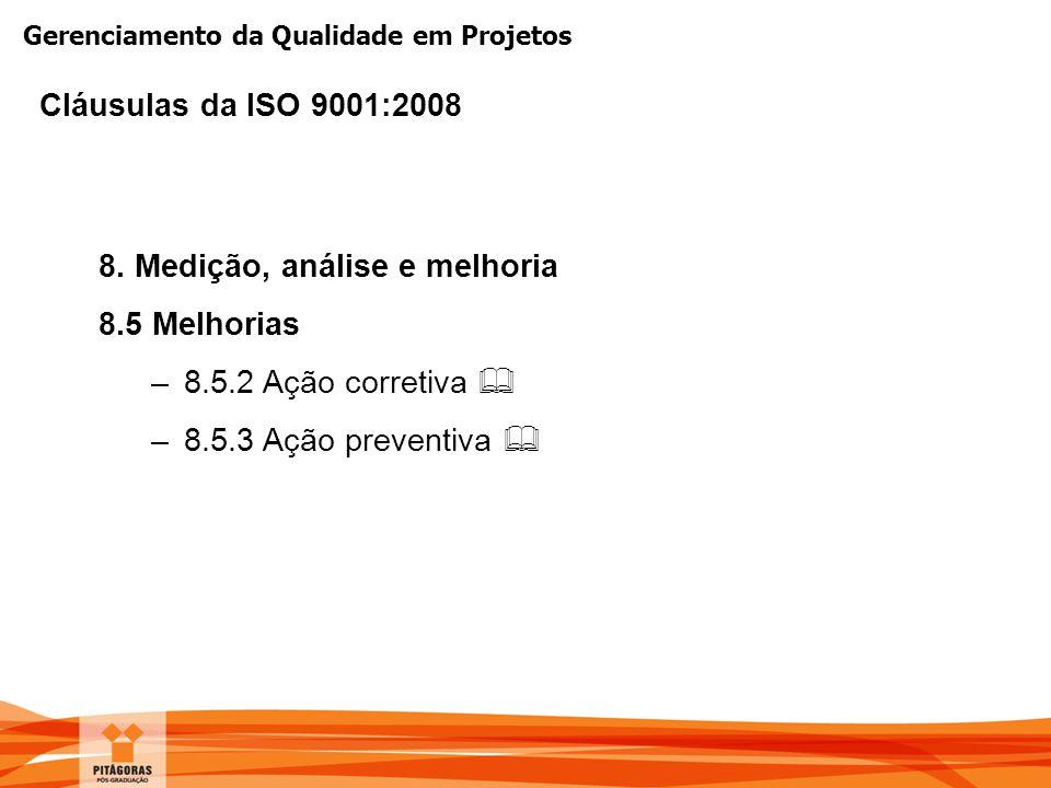 Gerenciamento da Qualidade em Projetos 8. Medição, análise e melhoria 8.5 Melhorias –8.5.2 Ação corretiva  –8.5.3 Ação preventiva  Cláusulas da ISO