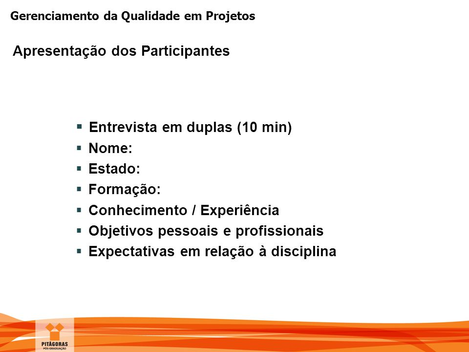 Gerenciamento da Qualidade em Projetos Apresentação dos Participantes  Entrevista em duplas (10 min)  Nome:  Estado:  Formação:  Conhecimento / E