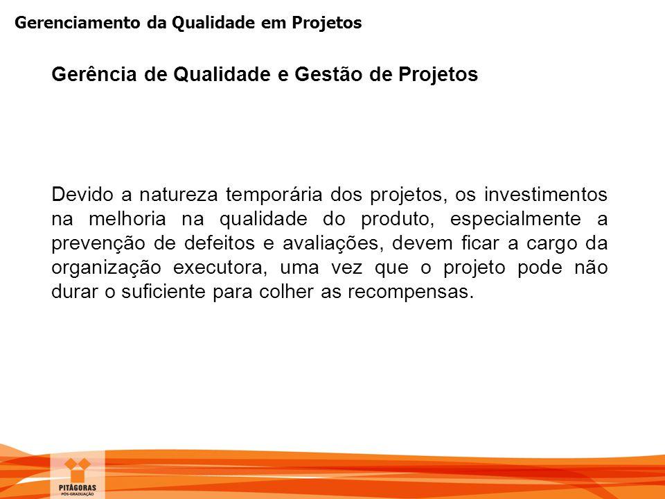 Gerenciamento da Qualidade em Projetos Devido a natureza temporária dos projetos, os investimentos na melhoria na qualidade do produto, especialmente