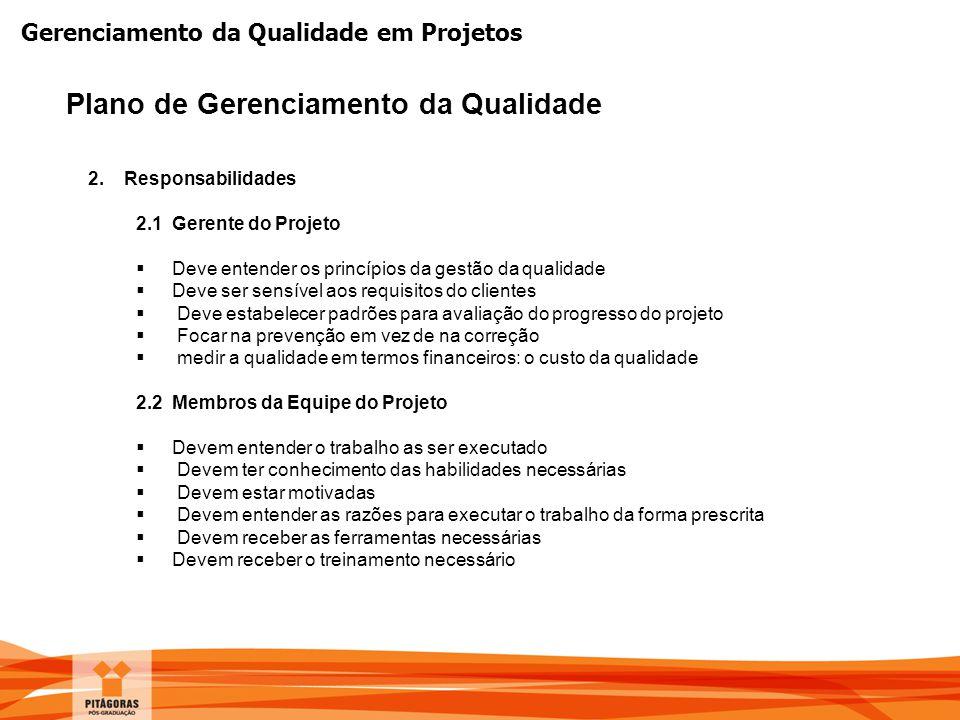 Gerenciamento da Qualidade em Projetos Plano de Gerenciamento da Qualidade 2.Responsabilidades 2.1 Gerente do Projeto  Deve entender os princípios da