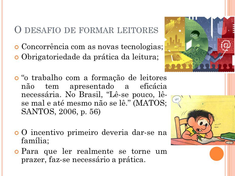 O DESAFIO DE FORMAR LEITORES Concorrência com as novas tecnologias; Obrigatoriedade da prática da leitura; o trabalho com a formação de leitores não tem apresentado a eficácia necessária.