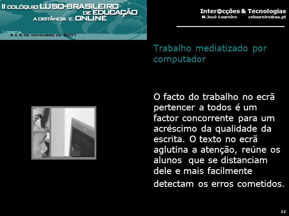 Inter@cções & Tecnologias M.José Loureiro zeloureiro@ua.pt 11 Trabalho mediatizado por computador O facto do trabalho no ecrã pertencer a todos é um factor concorrente para um acréscimo da qualidade da escrita.