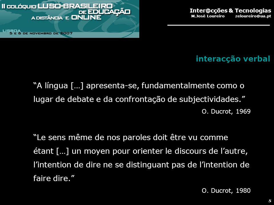 Inter@cções & Tecnologias M.José Loureiro zeloureiro@ua.pt 5 A língua […] apresenta-se, fundamentalmente como o lugar de debate e da confrontação de subjectividades. O.