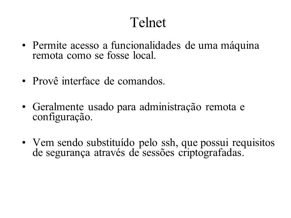 Telnet Permite acesso a funcionalidades de uma máquina remota como se fosse local. Provê interface de comandos. Geralmente usado para administração re