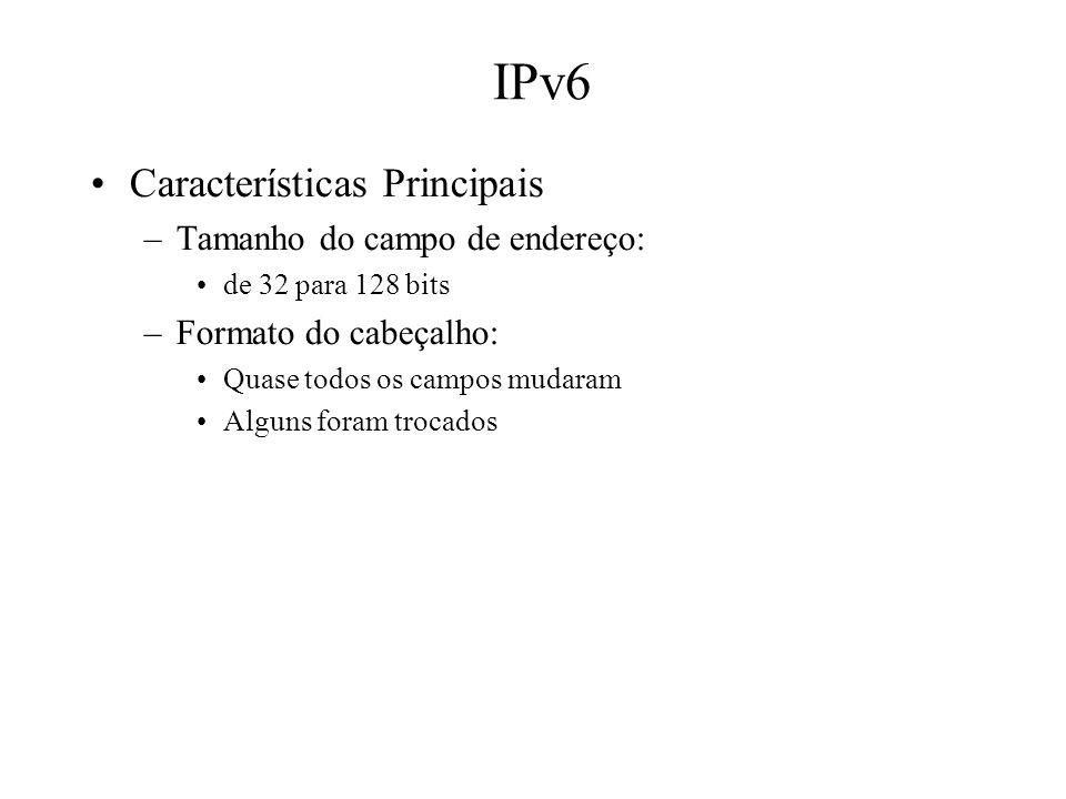 IPv6 Características Principais –Tamanho do campo de endereço: de 32 para 128 bits –Formato do cabeçalho: Quase todos os campos mudaram Alguns foram t