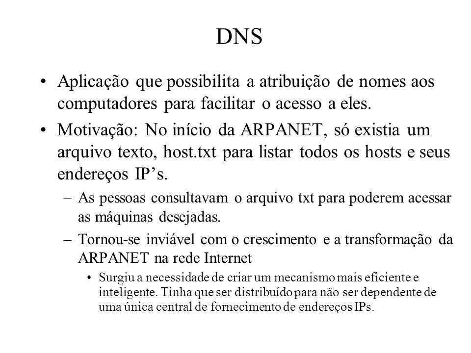 DNS Aplicação que possibilita a atribuição de nomes aos computadores para facilitar o acesso a eles. Motivação: No início da ARPANET, só existia um ar