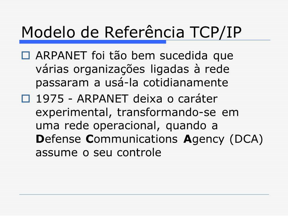 ARPANET foi tão bem sucedida que várias organizações ligadas à rede passaram a usá-la cotidianamente  1975 - ARPANET deixa o caráter experimental, transformando-se em uma rede operacional, quando a Defense Communications Agency (DCA) assume o seu controle Modelo de Referência TCP/IP
