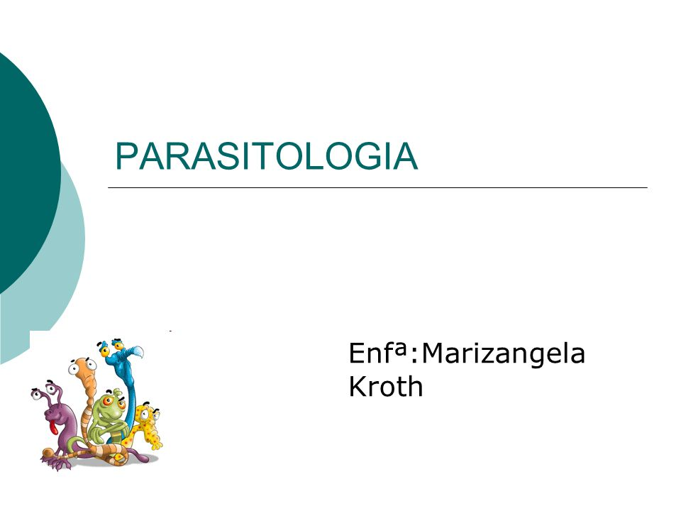 PARASITOLOGIA É a ciência que estuda os parasitas, os seus hospedeiros e relações entre eles.parasitas Engloba os filos Protozoa (protozoários), do reino Protista e Nematoda (nematódes), annelida (anelídeos), Platyhelminthes (platelmintos) e Arthropoda (artrópodes), do reino Animal.Protozoa ProtistaNematodaannelidaPlatyhelminthes ArthropodaAnimal Reino Protista é unicelular e o Reino Animal são multicelulares.