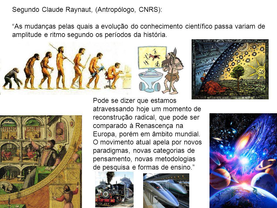Segundo Claude Raynaut, (Antropólogo, CNRS): As mudanças pelas quais a evolução do conhecimento científico passa variam de amplitude e ritmo segundo os períodos da história.
