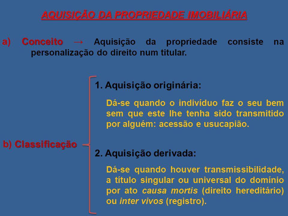 AQUISIÇÃO DA PROPRIEDADE IMOBILIÁRIA Conceito a) Conceito → Aquisição da propriedade consiste na personalização do direito num titular. Classificação