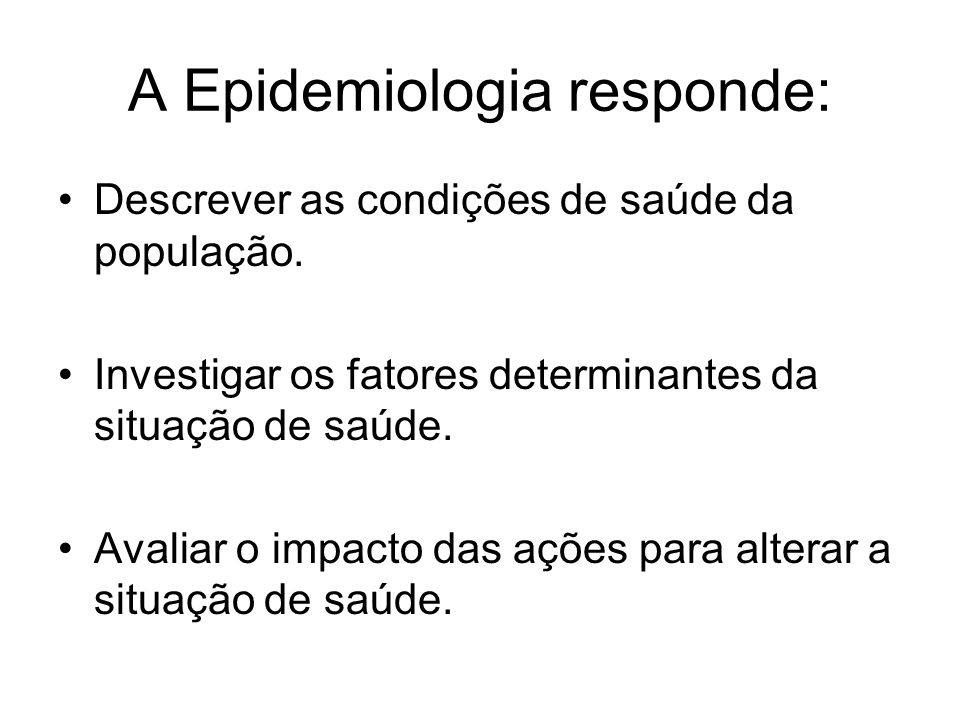 A Epidemiologia responde: Descrever as condições de saúde da população. Investigar os fatores determinantes da situação de saúde. Avaliar o impacto da