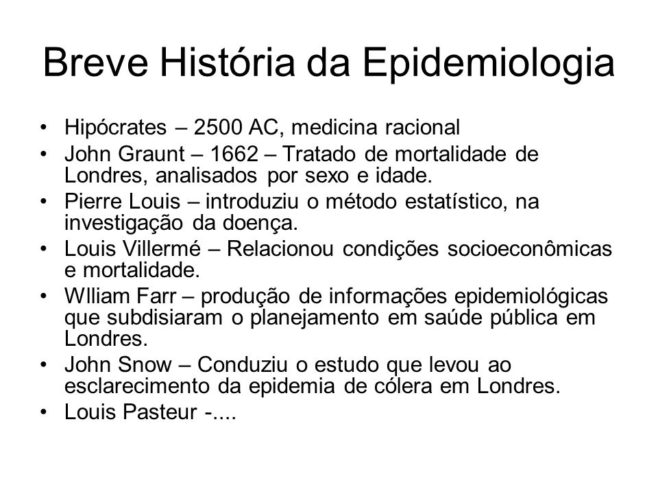 Breve História da Epidemiologia Hipócrates – 2500 AC, medicina racional John Graunt – 1662 – Tratado de mortalidade de Londres, analisados por sexo e idade.