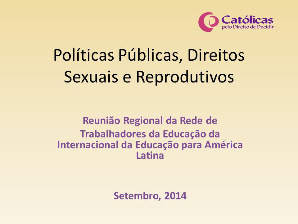 Políticas Públicas, Direitos Sexuais e Reprodutivos Reunião Regional da Rede de Trabalhadores da Educação da Internacional da Educação para América Latina Setembro, 2014